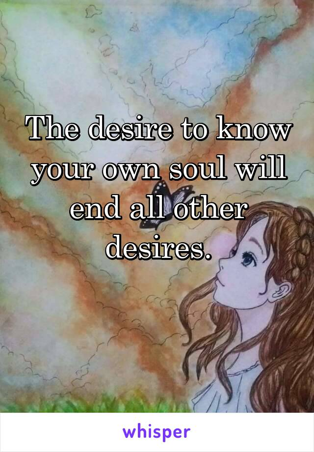 The desire to know your own soul will end all other desires.