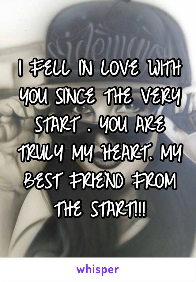 I FELL IN LOVE WITH YOU SINCE THE VERY START . YOU ARE TRULY MY HEART. MY BEST FRIEND FROM THE START!!!