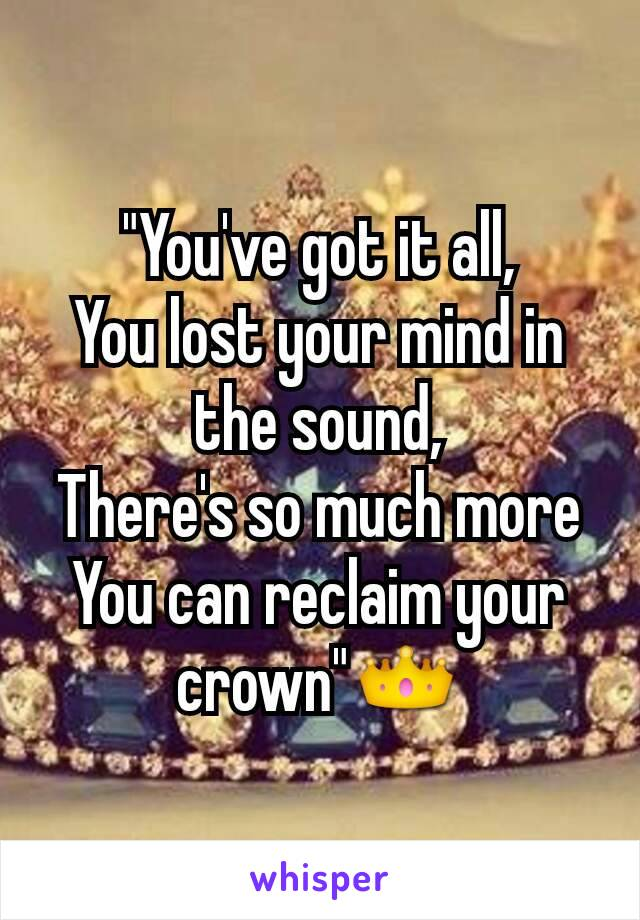 """""""You've got it all, You lost your mind in the sound, There's so much more You can reclaim your crown""""👑"""