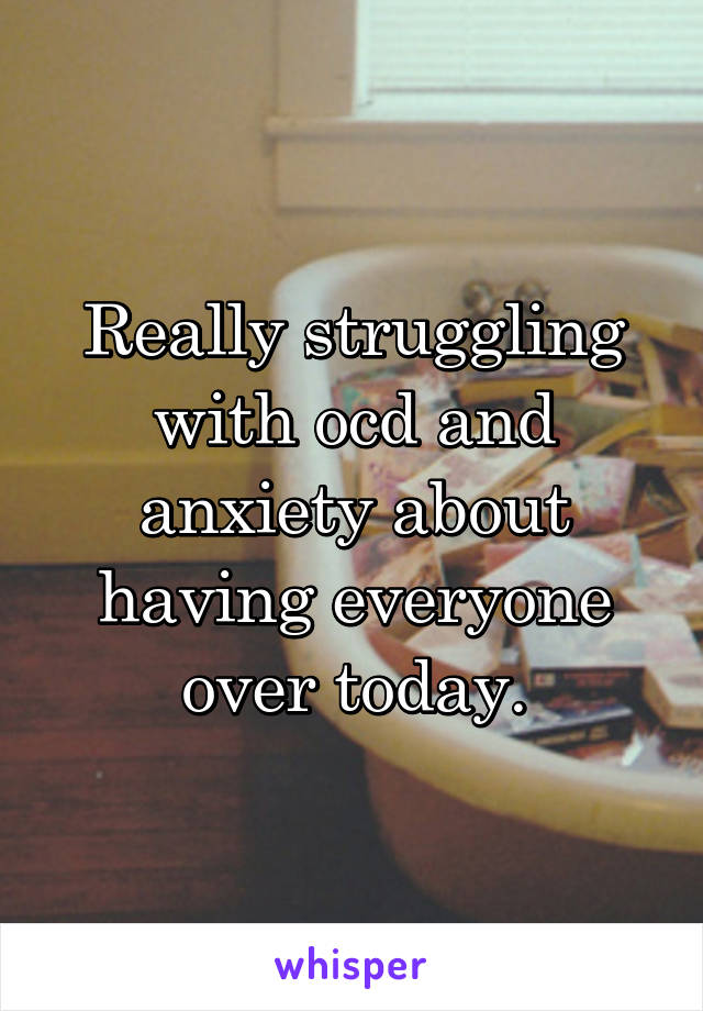 Really struggling with ocd and anxiety about having everyone over today.