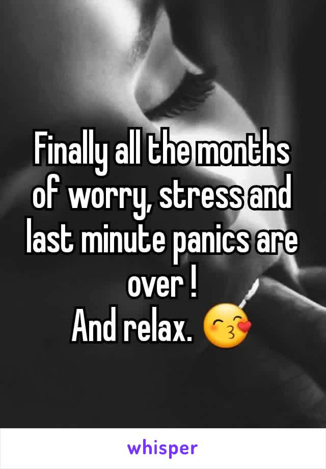 Finally all the months of worry, stress and last minute panics are over ! And relax. 😙