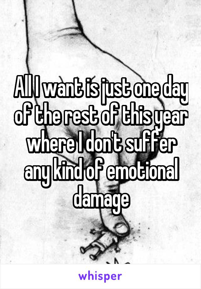 All I want is just one day of the rest of this year where I don't suffer any kind of emotional damage