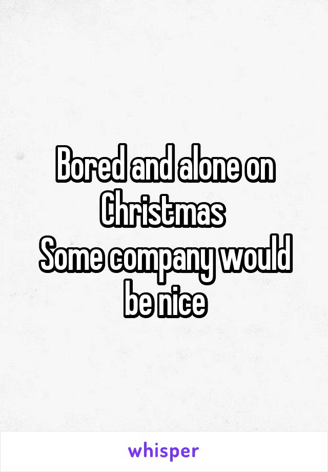 Bored and alone on Christmas  Some company would be nice