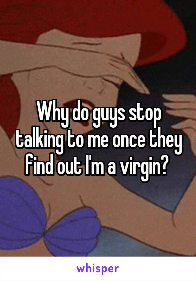 Why do guys stop talking to me once they find out I'm a virgin?