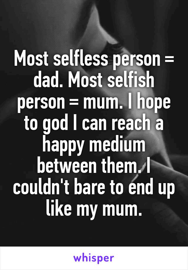 Most selfless person = dad. Most selfish person = mum. I hope to god I can reach a happy medium between them. I couldn't bare to end up like my mum.