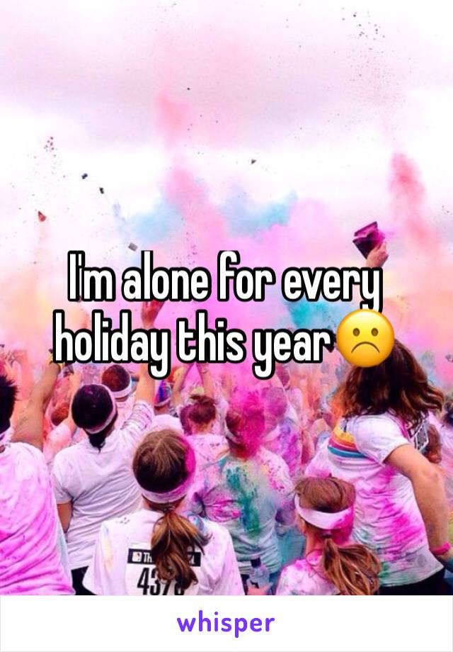 I'm alone for every holiday this year☹️