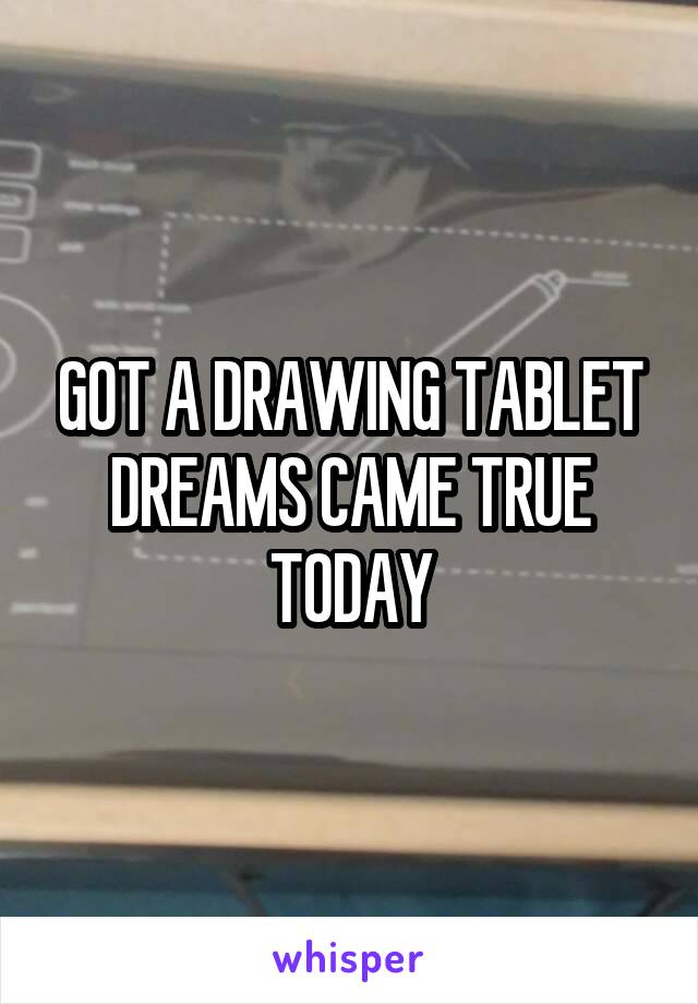 GOT A DRAWING TABLET DREAMS CAME TRUE TODAY