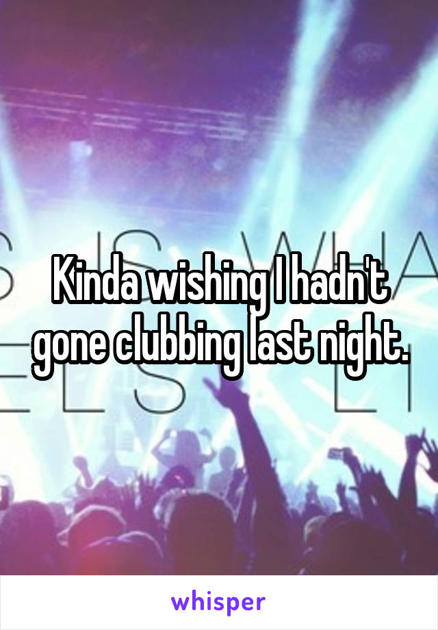 Kinda wishing I hadn't gone clubbing last night.