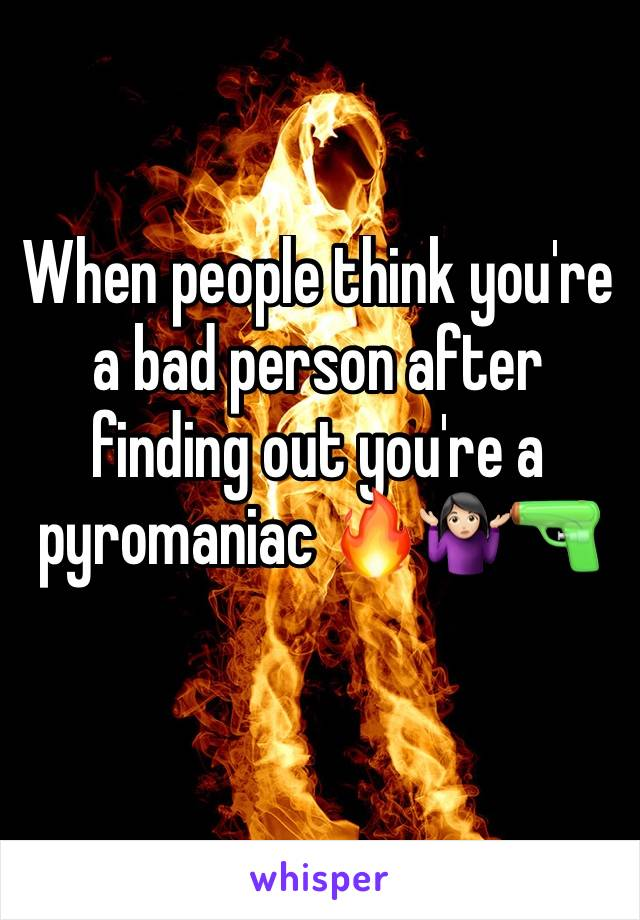 When people think you're a bad person after finding out you're a pyromaniac 🔥🤷🏻♀️🔫