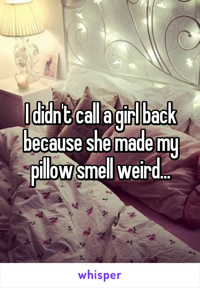 I didn't call a girl back because she made my pillow smell weird...