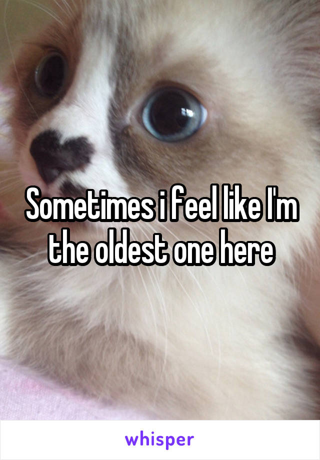 Sometimes i feel like I'm the oldest one here