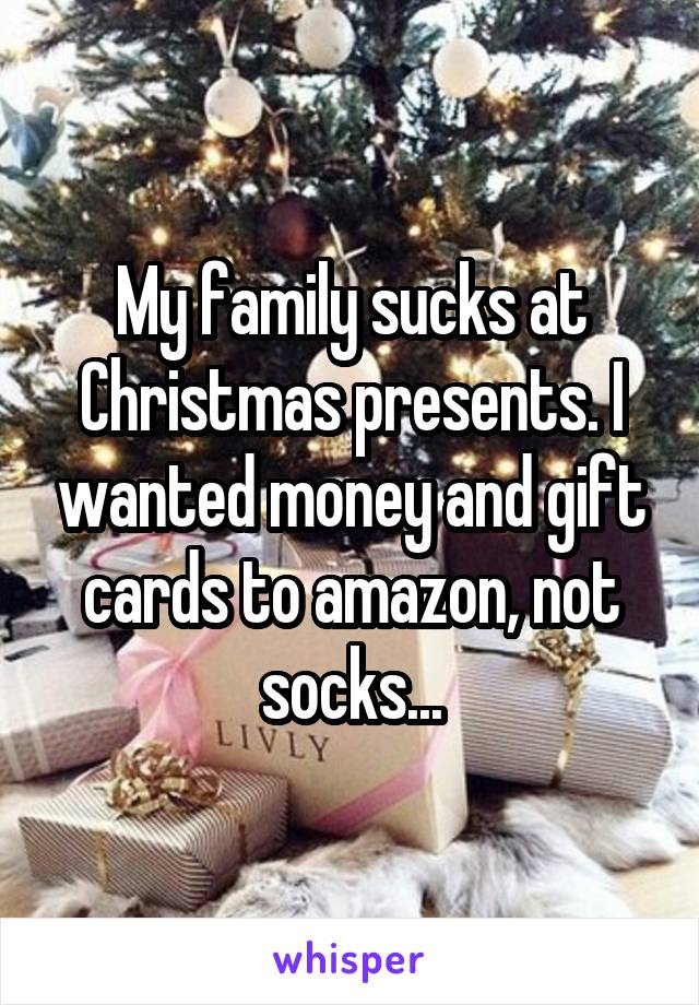 My family sucks at Christmas presents. I wanted money and gift cards to amazon, not socks...