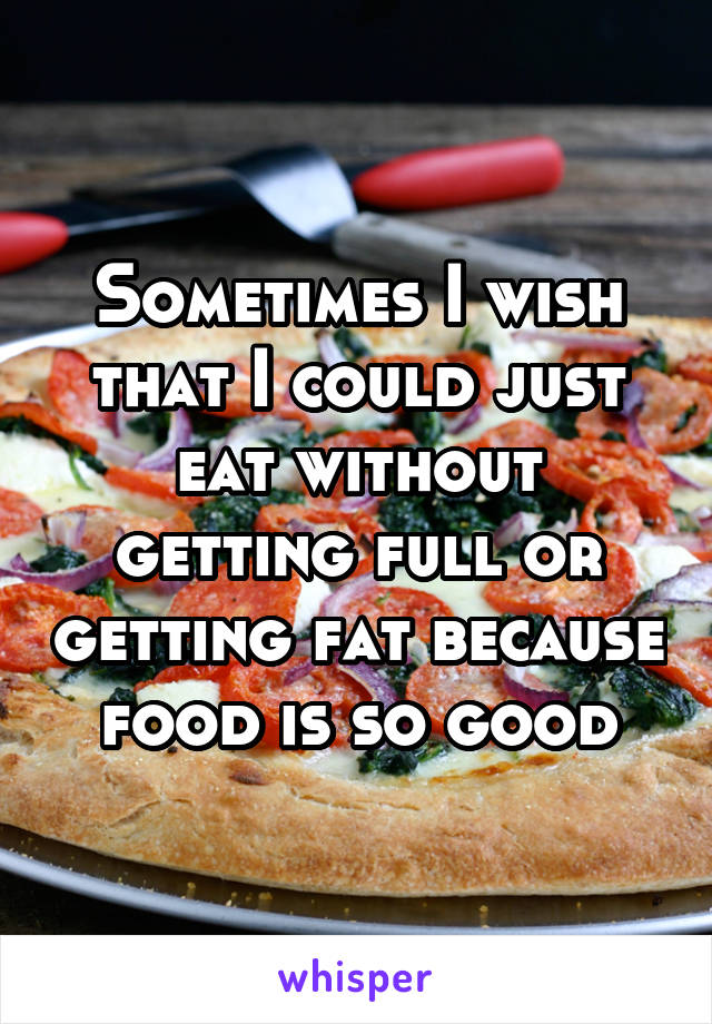 Sometimes I wish that I could just eat without getting full or getting fat because food is so good