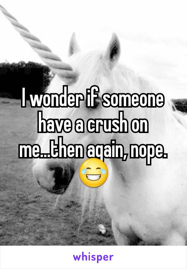 I wonder if someone have a crush on me...then again, nope. 😂