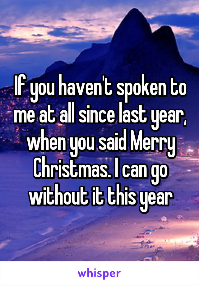 If you haven't spoken to me at all since last year, when you said Merry Christmas. I can go without it this year