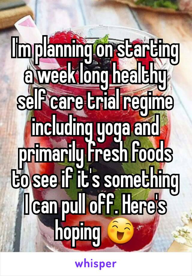 I'm planning on starting a week long healthy self care trial regime including yoga and primarily fresh foods to see if it's something I can pull off. Here's hoping 😄