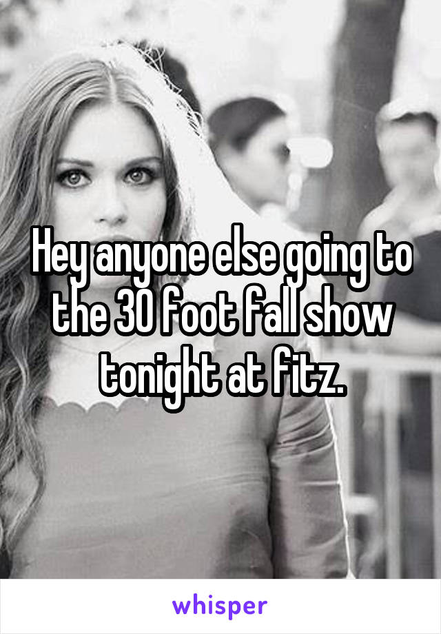 Hey anyone else going to the 30 foot fall show tonight at fitz.