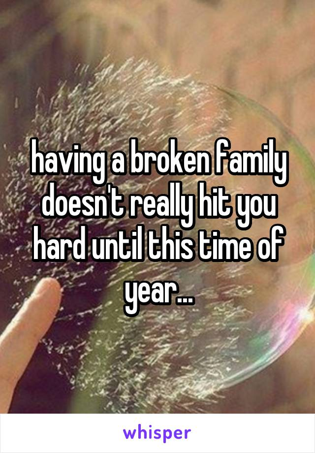 having a broken family doesn't really hit you hard until this time of year...