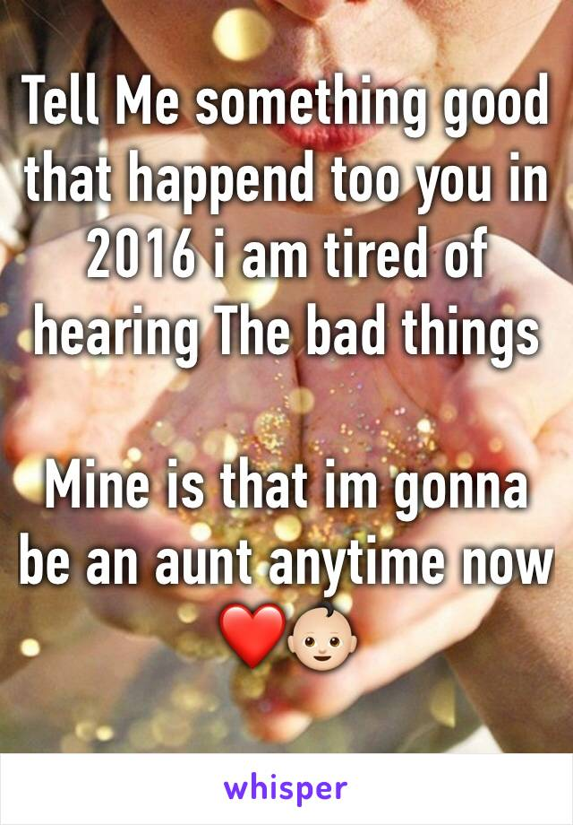 Tell Me something good that happend too you in 2016 i am tired of hearing The bad things  Mine is that im gonna be an aunt anytime now ❤👶🏻