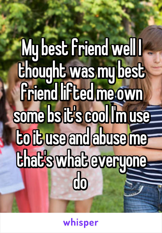 My best friend well I thought was my best friend lifted me own some bs it's cool I'm use to it use and abuse me that's what everyone do
