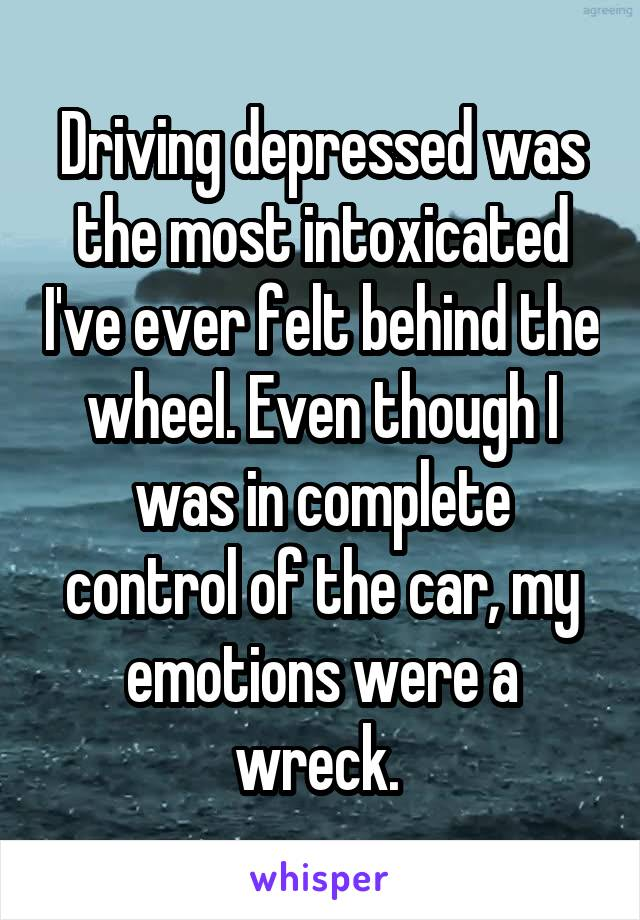 Driving depressed was the most intoxicated I've ever felt behind the wheel. Even though I was in complete control of the car, my emotions were a wreck.