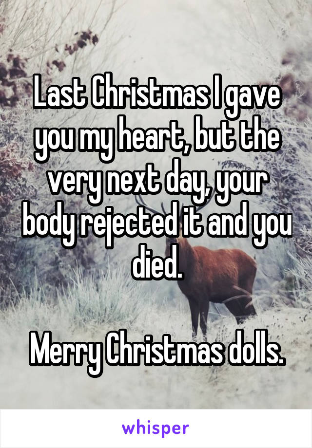 Last Christmas I gave you my heart, but the very next day, your body rejected it and you died.  Merry Christmas dolls.