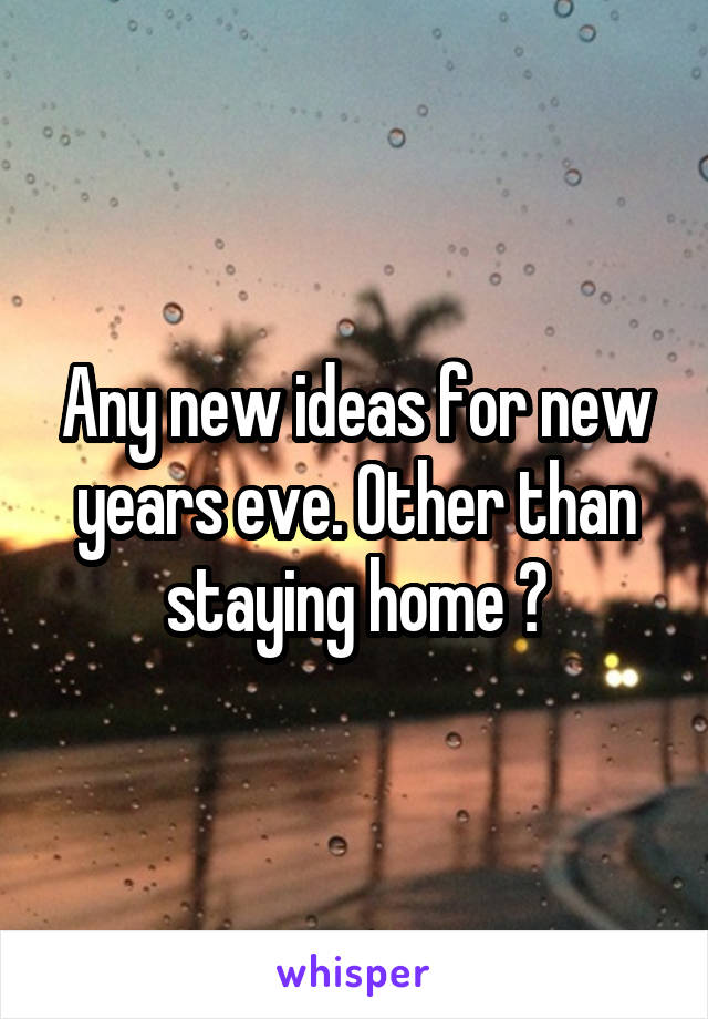 Any new ideas for new years eve. Other than staying home 😀