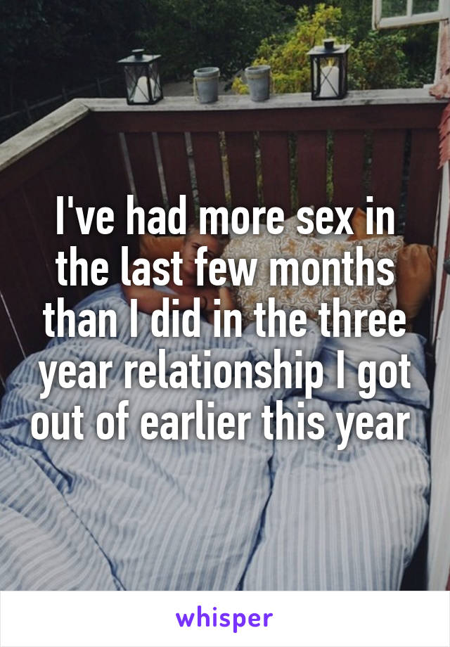 I've had more sex in the last few months than I did in the three year relationship I got out of earlier this year
