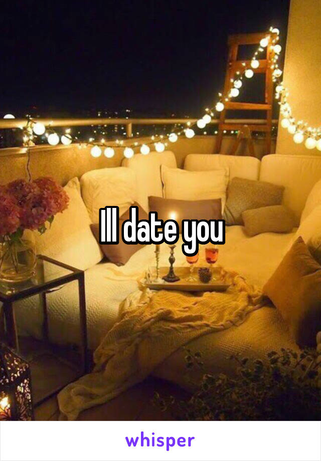 Ill date you