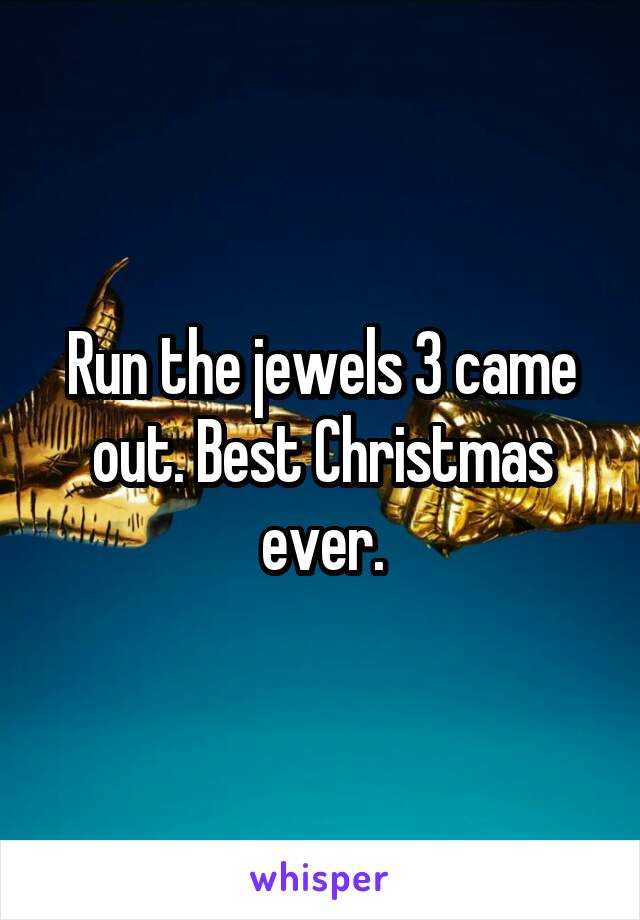 Run the jewels 3 came out. Best Christmas ever.