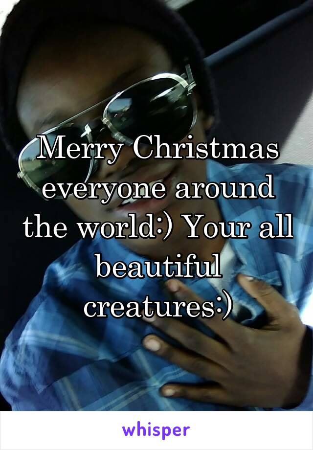 Merry Christmas everyone around the world:) Your all beautiful creatures:)