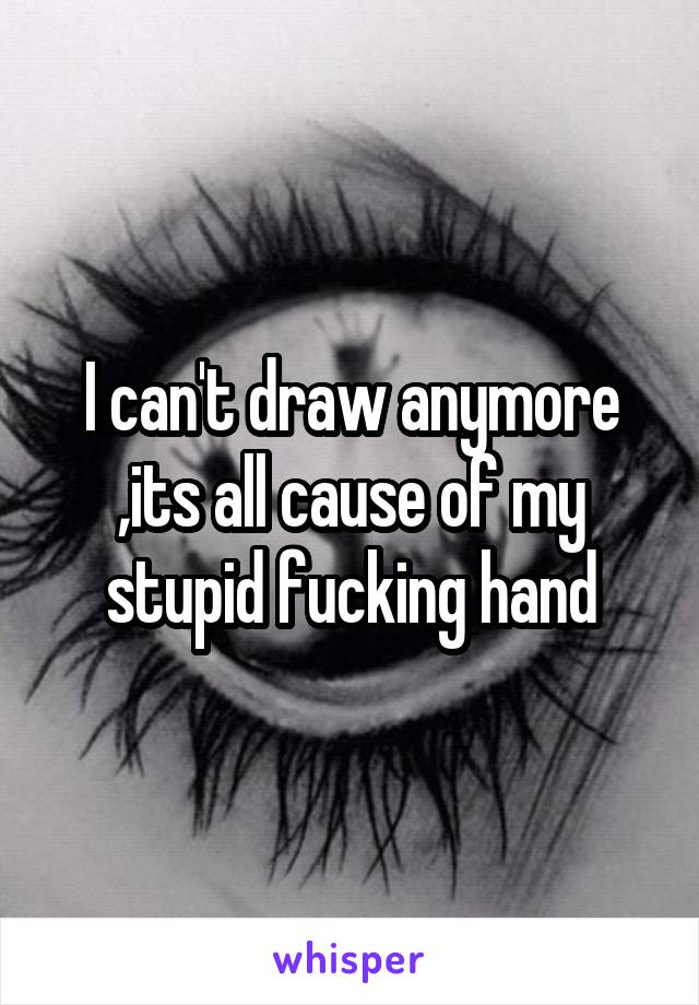 I can't draw anymore ,its all cause of my stupid fucking hand