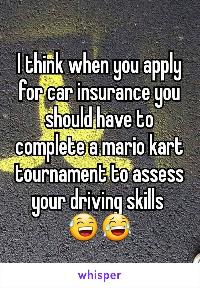 I think when you apply for car insurance you should have to complete a mario kart tournament to assess your driving skills  😅😂