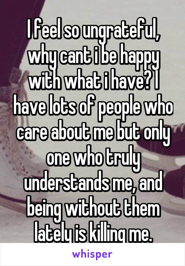 I feel so ungrateful, why cant i be happy with what i have? I have lots of people who care about me but only one who truly understands me, and being without them lately is killing me.