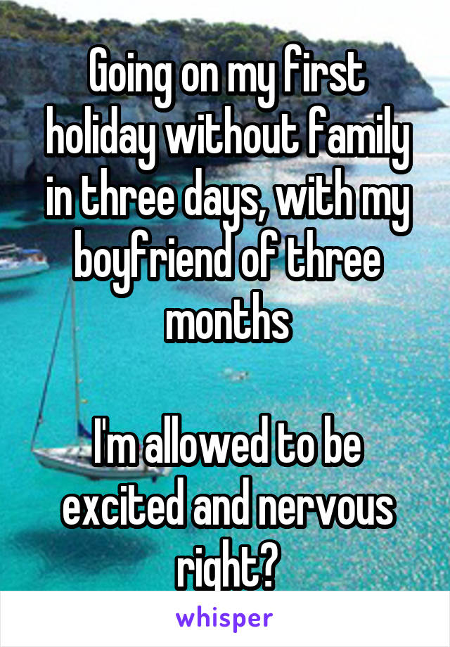 Going on my first holiday without family in three days, with my boyfriend of three months  I'm allowed to be excited and nervous right?
