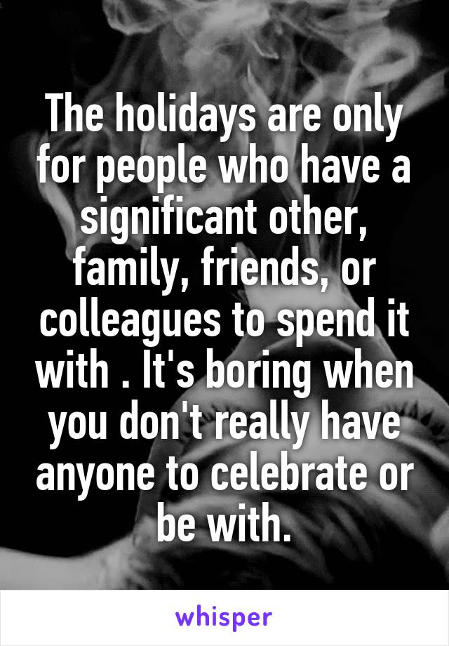 The holidays are only for people who have a significant other, family, friends, or colleagues to spend it with . It's boring when you don't really have anyone to celebrate or be with.