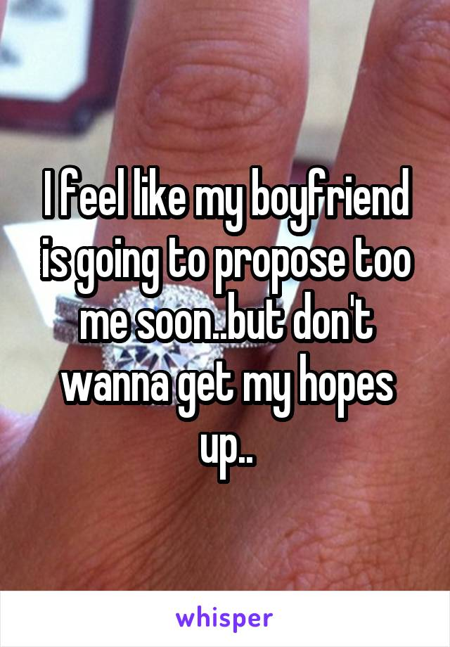 I feel like my boyfriend is going to propose too me soon..but don't wanna get my hopes up..