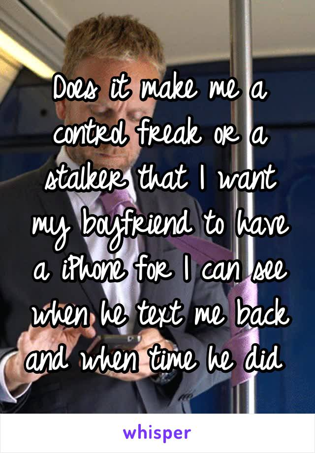 Does it make me a control freak or a stalker that I want my boyfriend to have a iPhone for I can see when he text me back and when time he did
