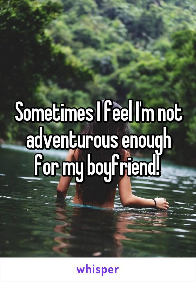 Sometimes I feel I'm not adventurous enough for my boyfriend!
