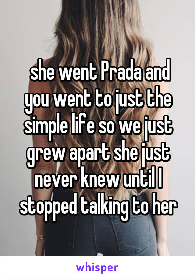 she went Prada and you went to just the simple life so we just grew apart she just never knew until I stopped talking to her