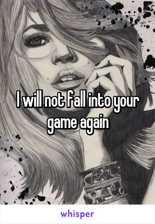 I will not fall into your game again