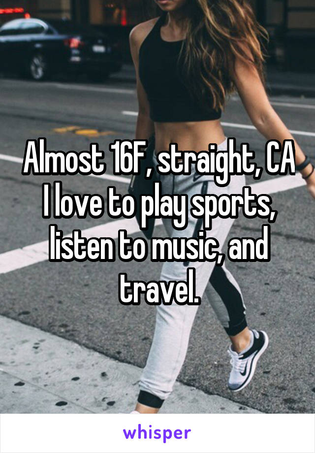Almost 16F, straight, CA I love to play sports, listen to music, and travel.