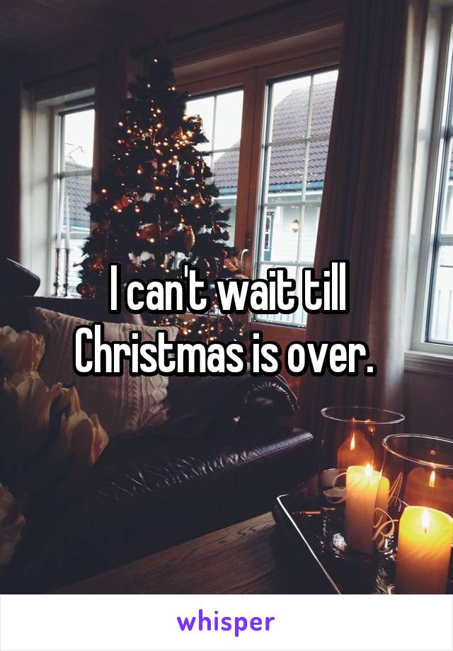 I can't wait till Christmas is over.