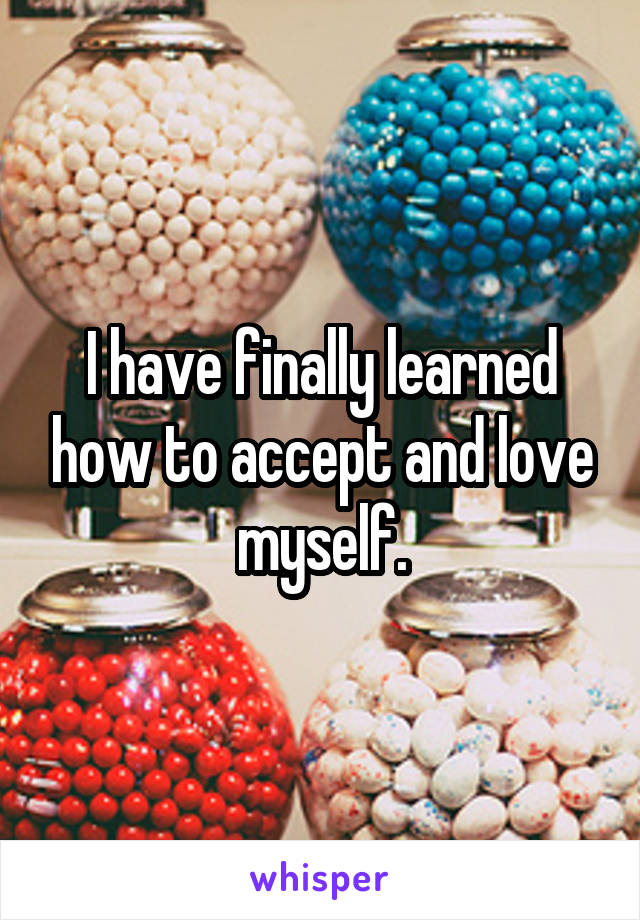 I have finally learned how to accept and love myself.