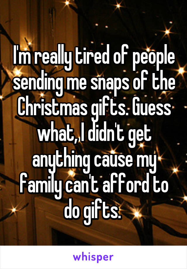 I'm really tired of people sending me snaps of the Christmas gifts. Guess what, I didn't get anything cause my family can't afford to do gifts.