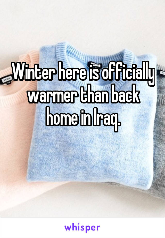 Winter here is officially warmer than back home in Iraq.