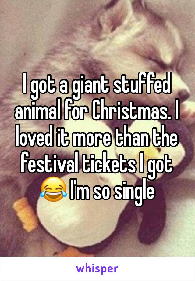 I got a giant stuffed animal for Christmas. I loved it more than the festival tickets I got 😂 I'm so single