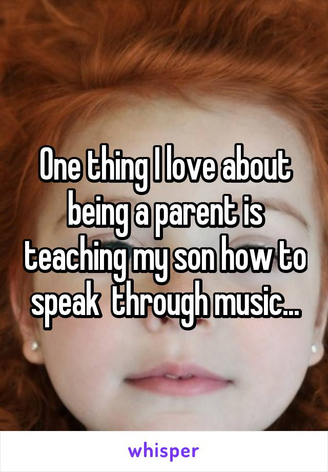 One thing I love about being a parent is teaching my son how to speak  through music...