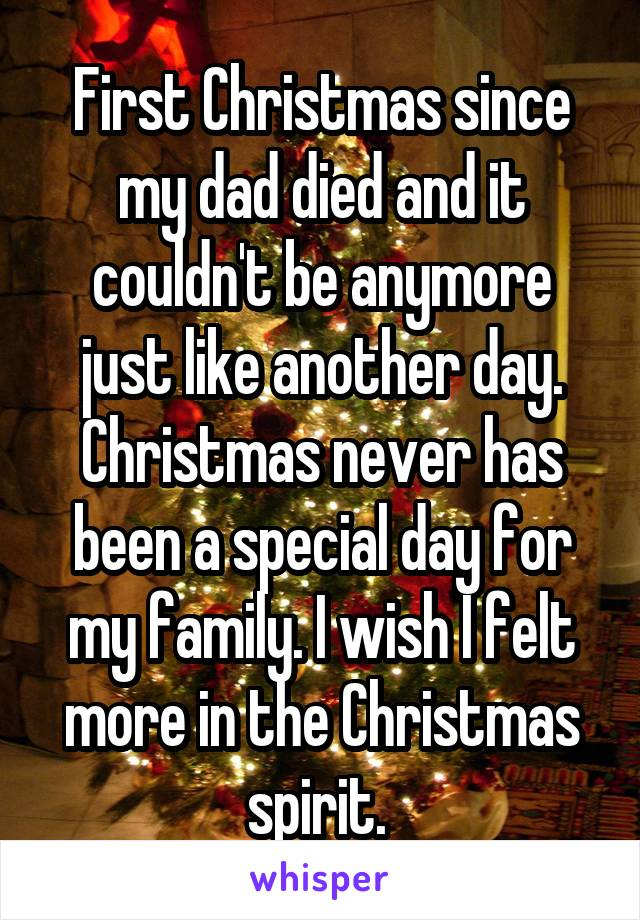 First Christmas since my dad died and it couldn't be anymore just like another day. Christmas never has been a special day for my family. I wish I felt more in the Christmas spirit.