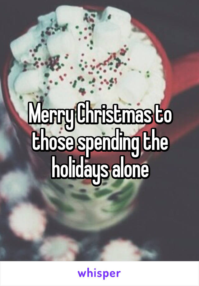 Merry Christmas to those spending the holidays alone